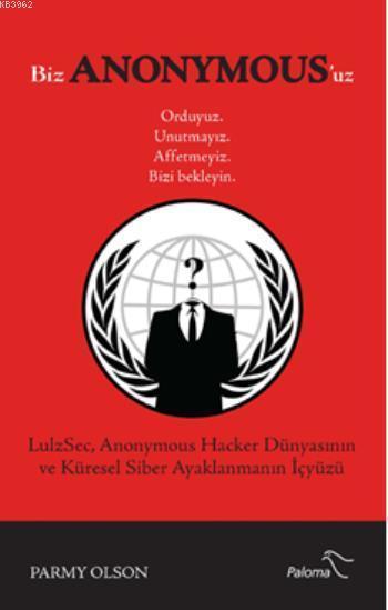 Biz Anonymous'uz; LulzSec Anonymous Hacker Dünyasının ve Küresel Siber Ayaklanmanın İçyüzü