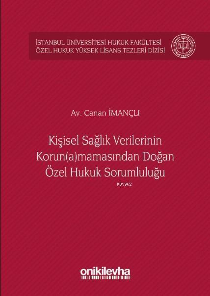 Kişisel Sağlık Verilerinin Korun(a)mamasından Doğan Özel Hukuk Sorumluluğu; İstanbul Üniversitesi Hukuk Fakültesi Özel Hukuk Yüksek Lisans Tezleri Dizisi No:26
