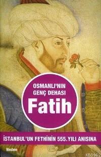 Osmanlı´nın Genç Dehası  Fatih; İstanbul´un Fethinin 555. Yılı Anısına