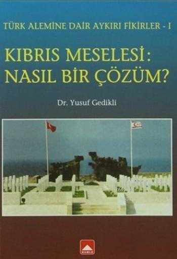 Kıbrıs Meselesi: Nasıl Bir Çözüm ?; Türk Alemine Dair Aykırı Fikirler-1