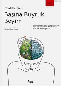 Başına Buyruk Beyin; Beynimiz Nasıl Çarpıtıyor, Nasıl Kandırıyor?