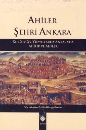 Ahiler Şehri Ankara; XIII-XIV-XV. Yüzyıllarda Ankara'da Ahilik ve Ahiler