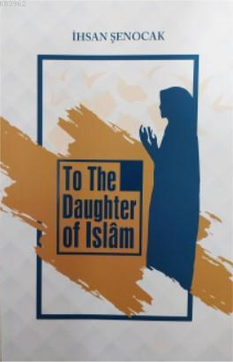 To The Daughter of İslâm; (İslam'ın Kızına)