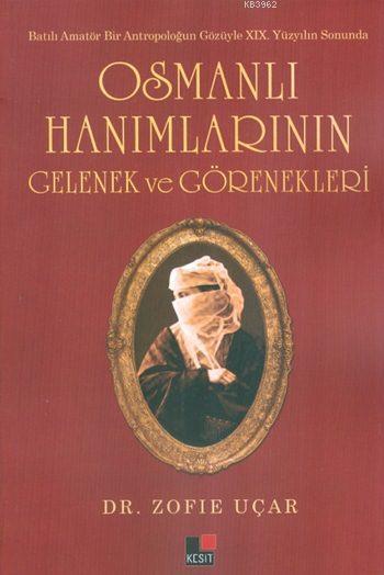 Osmanlı Hanımlarının Gelenek ve Görenekleri; Batılı Amatör Bir Antropoloğun Gözüyle XIX. Yüzyılın Sonunda