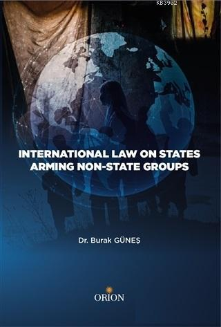 International Law On States Armıng Non - State Groups - ön kapakInternational Law On States Armıng