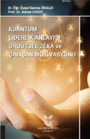 Kuantum Liderlik Anlayışının Örgütsel Zekâ İle İlişkisinin Çalışan Motivasyonuna Etkisi