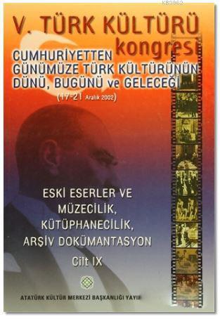 5. Türk Kültürü Kongresi Cilt : 9; Cumhuriyetten Günümüze Türk Kültürünün Dünü, Bugünü ve Geleceği (17-21 Aralık 2002)