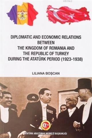 Diplomatic and Economic Relations Between The Kingdom of Romania and; The Republic of Turkey During the Atatürk Period (1923-1938)