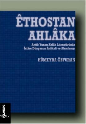 Êthostan Ahlâka; Antik Yunan Ahlâk Literatürünün İslâm Dünyasına İntikali ve Alımlanışı