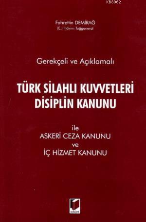 Gerekçeli ve Açıklamalı Türk Silahlı Kuvvetleri Disiplin Kanunu İle Askeri Ceza Kanunu ve İç Hizmet