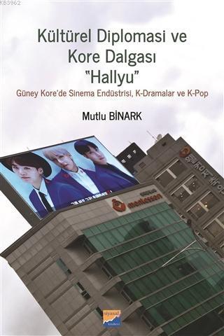 Kültürel Diplomasi ve Kore Dalgası Hallyu Güney Kore'de Sinema Endüstrisi, K-Dramalar ve  K-Pop