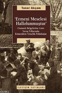 Ermeni Meselesi Hallolunmuştur; Osmanlı Belg. Göre Savaş Yıllarında Ermenilere Yönelik Politikalar