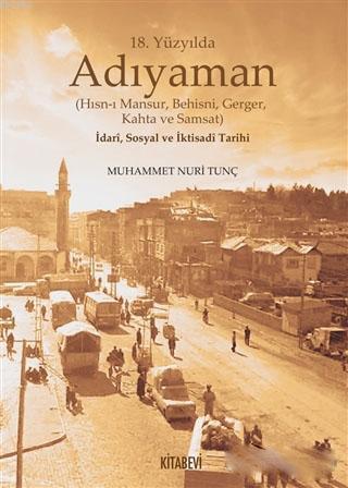 18. Yüzyılda Adıyaman (Hısn-ı Mansur Behisni Gerger Kahta ve Samsat) İdari Sosyal ve İktisadi Tarihi