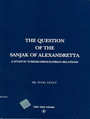 The Question Of The Sanjak Of Alexandretta; A Studyin Turkish-French-Syrıan Relations