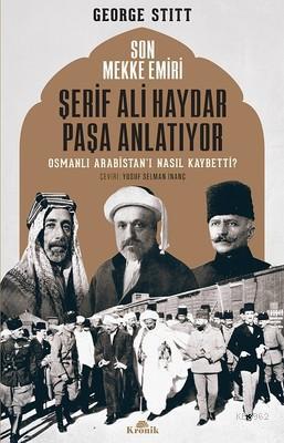 Son Mekke Emiri Şerif Ali Haydar Paşa Anlatıyor Osmanlı Arabistan'ı Nasıl Kaybetti?