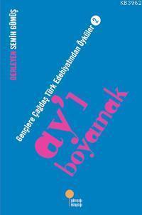 Ay'ı Boyamak; Gençlere Çağdaş Türk Edebiyatından Öyküler 2
