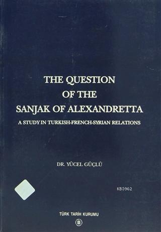 The Question Of The Sanjak Of Alexandretta A Study in Turkish-French-Syrian Relations