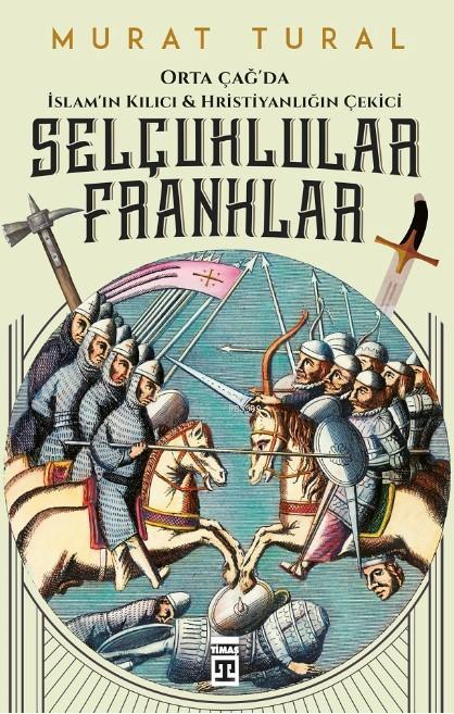 Selçuklular Franklar; Orta Çağ'da İslam'ın  Kılıcı & Hristiyanlığın Çekici