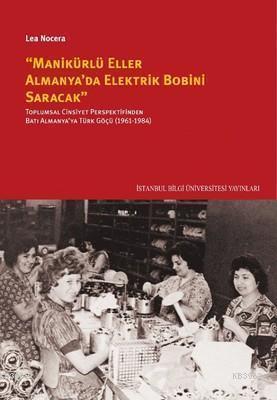 Manikürlü Eller Almanya'da Elektrik Robini Saracak; Toplumsal Cinsiyet Perspektifinden Batı Almanya'ya Türk Göçü (1961-1984)