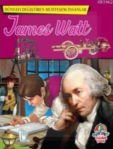 Dünyayı Değiştiren Muhteşem İnsanlar: James Watt