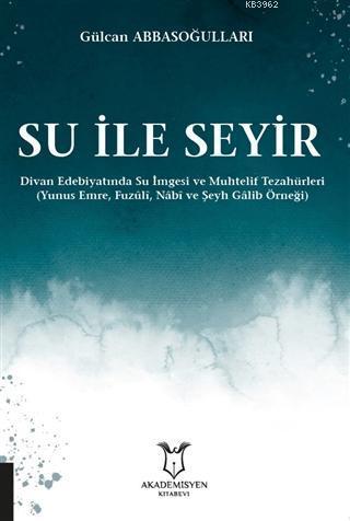 Su ile Seyir - Divan Edebiyatında Su İmgesi ve Muhtelif Tezahürleri; (Yunus Emre, Fuzûlî, Nâbî ve Şeyh Gâlib Örneği)