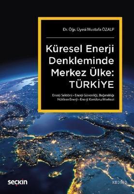 Küresel Enerji Denkleminde Merkez Ülke: Türkiye