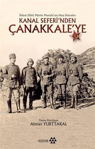 Kanal Seferi'nden Çanakkale'ye; İhtiyat Zabiti Münim Mustafa'nın Harp Hatıraları