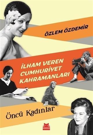 İlham Veren Cumhuriyet Kahramanları - Öncü Kadınlar