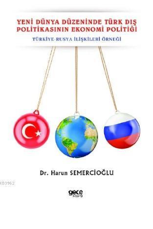 Yeni Dünya Düzeninde Türk Dış Politikasının Ekonomi Politiği; Türkiye - Rusya İlişkileri Örneği