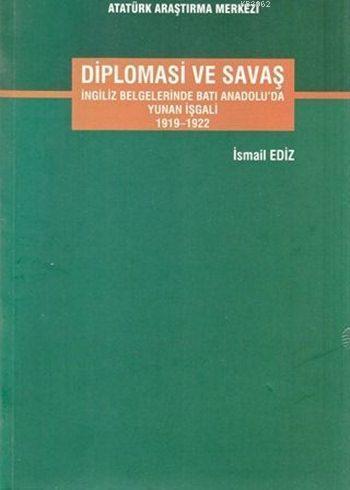Diplomasi ve Savaş; İngiliz Belgelerinde Batı Anadolu'da Yunan İşgali 1919-1922