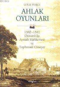 Ahlak Oyunları (Ciltli); 1540 - 1541 Osmanlı'da Ayntab Mahkemesi ve Toplumsal Cinsiyet