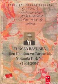 Tuncer Baykara Ben Kendim ve Tarihçilik Yolunda Kırk Yıl