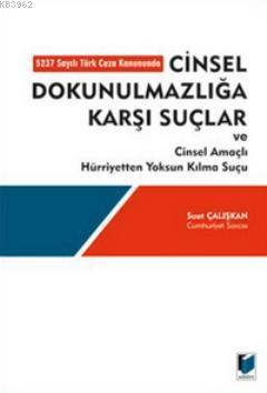 Cinsel Dokunulmazlığa Karşı Suçlar ve Cinsel Amaçlı Hürriyetten Yoksun Kılma Suçu; 5237 Sayılı Türk Ceza Kanununda