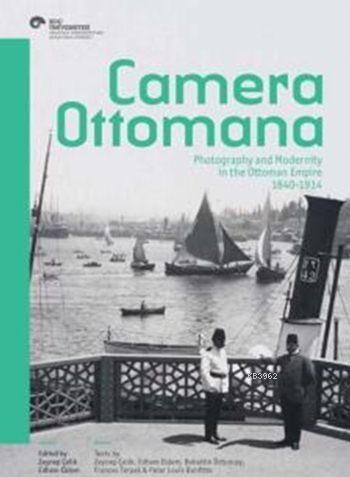 Camera Ottomana; Photographt and Modernity in the Ottoman Empire 1840-1914