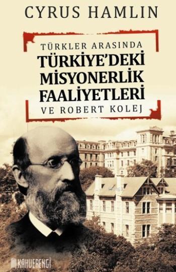 Türkler Arasında Türkiye'deki Misyonerlik Faaliyetleri; Ve Robert Kolej
