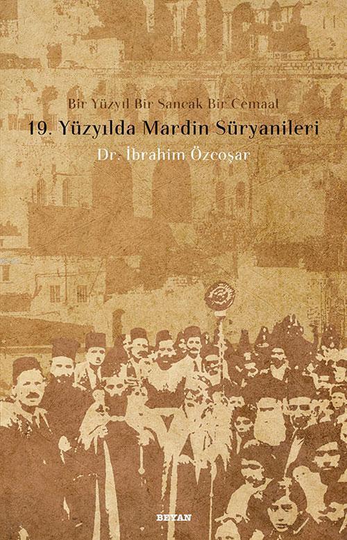19. Yüzyılda Mardin Süryanileri; Bir Yüzyıl Bir Sancak Bir Cemaat