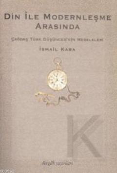 Din İle Modernleşme Arasında; Çağdaş Türk Düşüncesinin Meseleleri