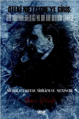 Öteki Nıetzsche'ye Giriş: Bir Dâhinin Deliliği Ya Da Bir Delinin Dehası; Siyasal Felsefede Nihilizm Ve Nıetzsche