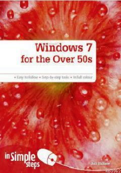 Windows 7 for the Over 50s in Simple Steps; Easy To Follow - Step-By-Step Tasks - In Full Colour