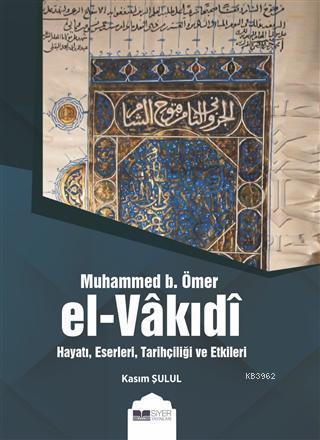 Muhammed B. Ömer El-Vakıdı; Hayatı, Eserleri, Tarihçiliği ve Etkileri
