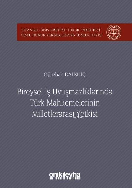 Bireysel İş Uyuşmazlıklarında Türk Mahkemelerinin Milletlerarası Yetkisi; İstanbul Üniversitesi Hukuk Fakültesi Özel Hukuk Yüksek Lisans Tezleri Dizisi No:24