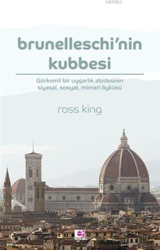 Brunelleschi'nin Kubbesi; Görkemli Bir Uygarlık Abidesinin Siyasal, Sosyal, Mimari Öyküsü