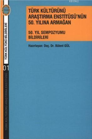 Türk Kültürünü Araştırma Enstitüsü'nün  50. Yılına Armağan; 50. Yıl Sempozyumu Bildirileri