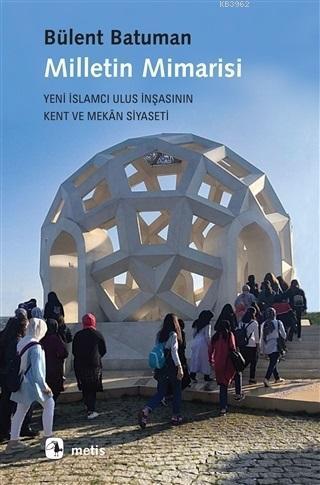 Milletin Mimarisi; Yeni İslamcı Ulus İnşasının Kent ve Mekân Siyaseti