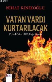 Vatan Vardı Kurtarılacak; 93 Harbi'nden 1918'e Doğu Anadolu