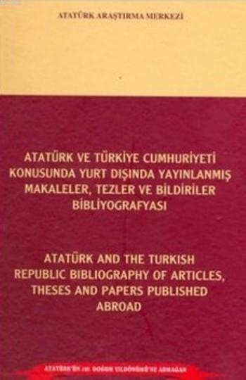 Atatürk Ve Türkiye Cumhuriyeti Konusunda Yurt Dışında Yayımlanmış Makaleler,; Tezler Ve Bildiriler Bibliyografyası