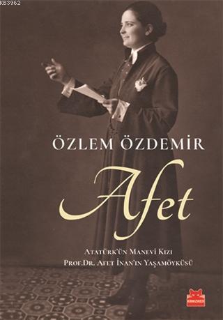 Afet; Atatürk'ün Manevi Kızı Prof. Dr. Afet İnan'ın Yaşam Öyküsü