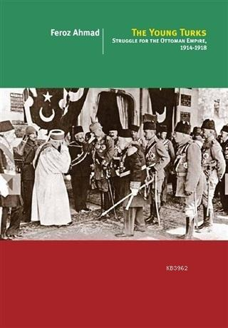 The Young Turks; Struggle For The Ottoman Empire 1914 - 1918