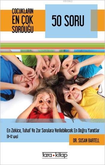 Çocukların En Çok Sorduğu 50 Soru (8-12 Yaş); En Zekice, Tuhaf ve Zor Sorulara Verilebilecek En Doğru Yanıtlar