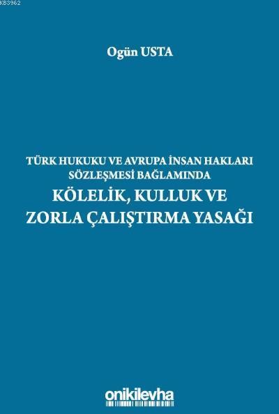 Türk Hukuku ve Avrupa İnsan Hakları Sözleşmesi Bağlamında Kölelik, Kulluk ve Zorla Çalıştırma Yasağı